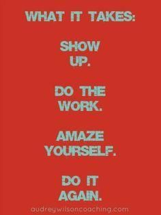 What it takes: Show up. Do the work. Amaze yourself. Do it again.