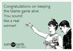 Congrats on keeping the blame game alive, you sound like a real winner lol Funny Ecards..Seriously though.