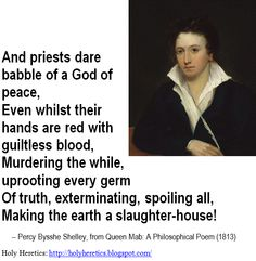 And priests dare babble of a God of peace, Even whilst their hands are red with guiltless blood, Murdering the while, uprooting every germ Of truth - Shelly.