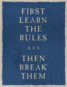 First Learn The Rules.... Then Break Them.   The difference between a good artist and a great one.