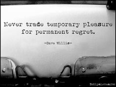 never trade temporary pleasure for permanent regret Dave Willis quote… Inspirational Quotes With Images, Amazing Quotes, Motivational Quotes, The Words, Citations Regrets, Words Quotes, Me Quotes, Sayings, Quotable Quotes
