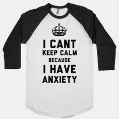 I Cant Keep Calm Because I Have Anxiety (Baseball Tee)   HUMAN $26.10