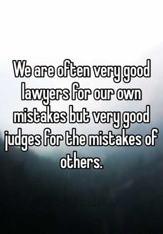 We are often very good lawyers for our own mistakes but very good judges for the mistakes of others.