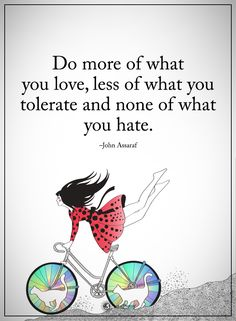 Do more of what you love, less of what you tolerate and none of what you hate. Good Quotes, Inspirational Quotes Pictures, Inspirational Thoughts, Quote Of The Day, John Assaraf, Wise Girl, Peace And Love, My Love, Special Words