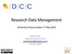 Funded by: Research Data Management University of East London, 1 st May 2013 Sarah Jones Digital Curation Centre sarah.jones@glasgow.ac.uk Twitter: sjDCC.