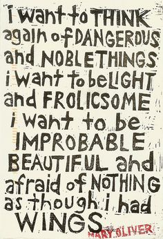 "Mary Oliver - ""I want to think again of dangerous and noble things, I want to be light and frolicsome, I want to be improbable, beautiful and afraid of nothing, as though I had wings. Great Quotes, Quotes To Live By, Me Quotes, Inspirational Quotes, Poetry Quotes, Fantastic Quotes, Super Quotes, People Quotes, Motivational"