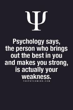 psychology says, the person who brings out the best in you and makes you strong, is actually your weakness.