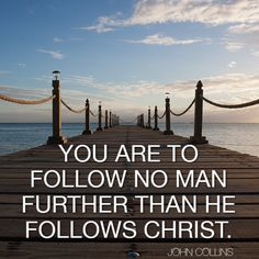 Do not put your faith in men. Follow them to Jesus and then follow Jesus.  #follow #man #christ