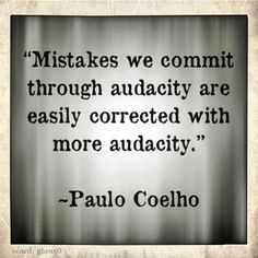 mistakes we commit through audacity are easily corrected with more audacity ~paulo coelho