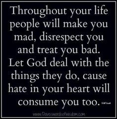 Throughout your life people will make you mad, disrespect you and treat you bad.  Let God deal with the things they have done, because hate in your heart will consume you.