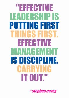 """Effective leadership is putting first things first. Effective management is discipline, carrying it out."" ~ Stephen Covey This quote courtesy of @Pinstamatic (http://pinstamatic.com)"