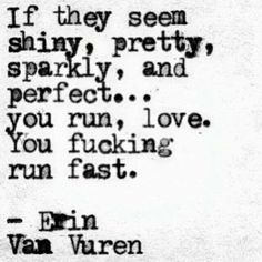 """On knowing that nothing is ever as it seems.   """"If they seem shiny, pretty, sparkly, and perfect ... you run, love. You fucking run fast."""" — Erin Van Vuren"""