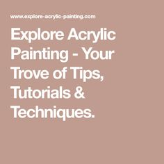 Explore Acrylic Painting - Your Trove of Tips, Tutorials & Techniques.