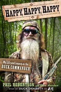 RELEASES MAY 7, 2013!  Happy, Happy, Happy: My Life and Legacy as the Duck Commander by Phil Robertson. This no-holds-barred autobiography chronicles the remarkable life of Phil Robertson, the original Duck Commander and Duck Dynasty star, from early childhood through the founding of a family business. Life was always getting in the way of Phil Robertson's passion for duck hunting. #duckdynasty #ducknation @DuckDynastyAE @Lisa Pulling Books