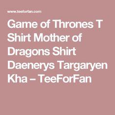 Game of Thrones T Shirt Mother of Dragons Shirt Daenerys Targaryen Kha – TeeForFan