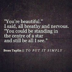 """""""You could be standing in the centre of a star and still be all i see"""" -Beau Taplin quote Pretty Words, Love Words, Beau Taplin Quotes, Quotes To Live By, Me Quotes, Youre My Person, You're Beautiful, Look At You, Hopeless Romantic"""