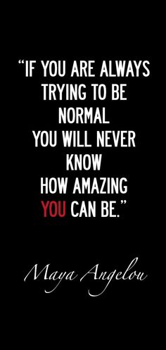 """""""If you are always trying to be normal you will never know how amazing YOU can be."""" ~ Maya Angelou"""