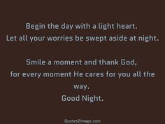 Begin the day with a light heart. Let all your worries be swept aside at night. Smile a moment and thank God, for every moment He cares for you all the way. Good Night.