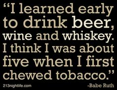 """I learned early to drink beer, wine and whiskey. I think I was about 5 when I first chewed tobacco."" -Babe Ruth"