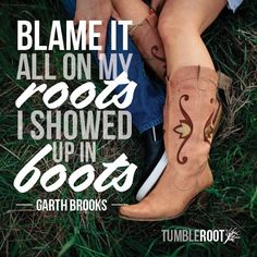 """""""Blame it all on my roots, I showed up in Boots"""" - Garth Brooks. Follow TumbleRoot for more awesome country quotes like this!  <3"""