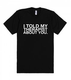 I Told My Therapist About You Tee Shirt