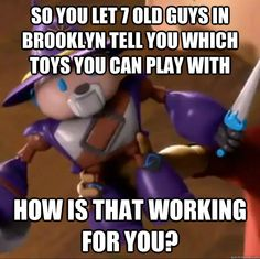 So you let 7 old guys in brooklyn tell you which toys you can play with How is that working for you?