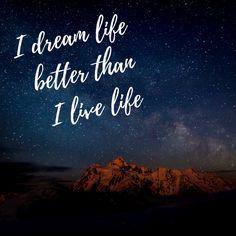 I dream life better than I live life