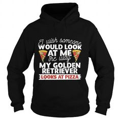 Cool and Awesome I Wish Someone Would Look At Me The Way My Golden Retriever Looks At Pizza Dog TShirt Shirt Hoodie