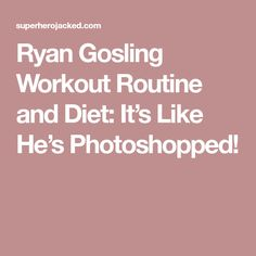 Ryan Gosling Workout Routine and Diet: It's Like He's Photoshopped!