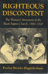 Righteous Discontent: The Women's Movement in the Black Baptist Church, 1880-1920 ~ Evelyn Brooks Higginbotham ~ Harvard University Press ~ 1993