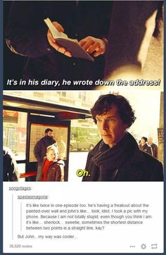 But John, my way was cooler. FINALLY someone said something about the blind banker Sherlock misses the obvious, guys. He thinks too complexly, sometimes he needs someone to point out what's right in front of his face. Sherlock Holmes Bbc, Sherlock Fandom, Sherlock John, Watson Sherlock, Jim Moriarty, Sherlock Quotes, Sherlock Tumblr, Johnlock, Destiel