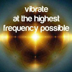 Vibrate LOVE... that is the highest frequency possible!