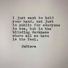 I just want to hold your hand. Not just in public for everyone to see, but in the blinding darkness, where all we have is the feel. Poem Quotes, True Quotes, Words Quotes, Sayings, Qoutes, Flirting Quotes, Love Poems, Love Quotes For Him, Quotes To Live By