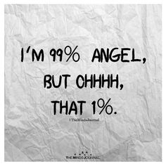 I'm 99% angel, but ohhhh, that 1%.