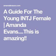A Guide For The Young INTJ Female | Amanda Evans....This is amazing!!