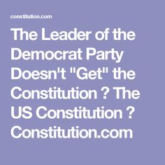 """The Leader of the Democrat Party Doesn't """"Get"""" the Constitution ⋆ The US Constitution ⋆ Constitution.com"""