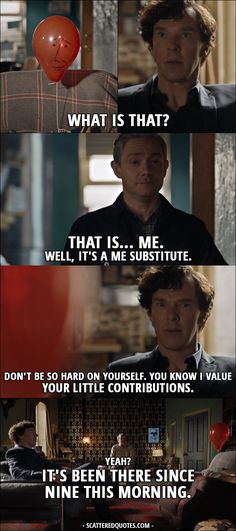 Sherlock Quote from 4x01 │  Sherlock Holmes: What is that? (balloon with a face drawn on it) John Watson: That is… me. Well, it's a me substitute. Sherlock Holmes: Don't be so hard on yourself. You know I value your little contributions. John Watson: Yeah? It's been there since nine this morning. Sherlock Holmes: Has it? Where were you? John Watson: Helping Mrs H with her Sudoku. │ #Sherlock #Quotes