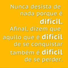 Nunca desista de nada porque é difícil. Afinal, dizem que aquilo que é difícil de se conquistar também é difícil de se perder.
