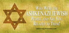 Who Were the Ashkenazi Jewish People, and Are You Related to Them? — AncestralFindings.com