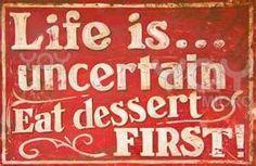 a vida é incerta  por isso coma a sobremesa primeiro