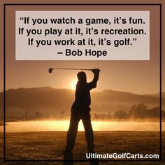 """""""If you watch a game, it's fun. If you play at it, it's recreation. If you work at it, it's golf."""" – Bob Hope"""