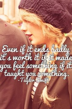 Even if it ends badly, it's worth it. If it made you feel... | Taylor Swift Picture Quotes | Quoteswave