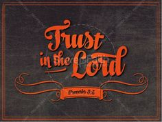 Trust in the Lord in the Lord with all your heart! Proverbs 3:5