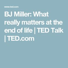 BJ Miller: What really matters at the end of life   TED Talk   TED.com