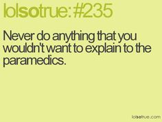 Never do anything you wouldn't want to explain to the paramedics!