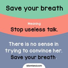 Idiom of the day: Save your breath.  Meaning: Stop useless talk.  Example: There is no sense in trying to convince her. Save your breath.
