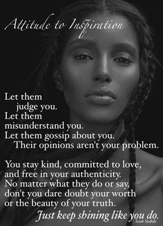 Let them judge you.Let them misunderstand you.Let them gossip about you.Their opinions aren't your problem.You stay kind,committed to love,and free in your authenticity.No matter what they do or say,don't you dare doubt your worth or the beauty of your truth.