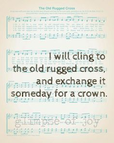 I will cling to the old rugged cross, and exchange it someday for a crown.