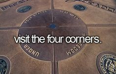 Visit the four corners (stand at the different states connecting): Utah, Colorado, Arizona, and New Mexico