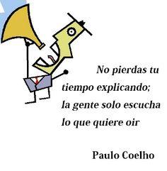 No pierdas tu tiempo explicando; la gente solo escucha lo que quiere oir. - Paulo Coelho - www.comunidadcoelho.com - www.paulocoelhoblog.com #quote #paulocoelho #ecard